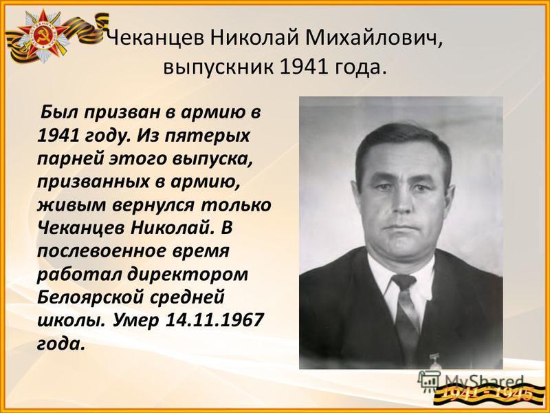 Чеканцев Николай Михайлович, выпускник 1941 года. Был призван в армию в 1941 году. Из пятерых парней этого выпуска, призванных в армию, живым вернулся только Чеканцев Николай. В послевоенное время работал директором Белоярской средней школы. Умер 14.