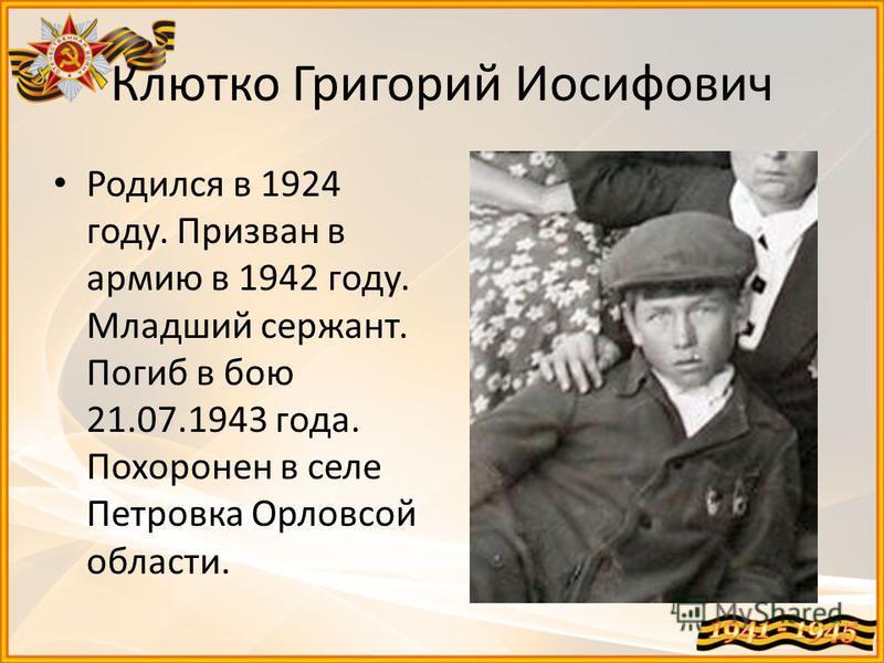 Клютко Григорий Иосифович Родился в 1924 году. Призван в армию в 1942 году. Младший сержант. Погиб в бою 21.07.1943 года. Похоронен в селе Петровка Орловсой области.