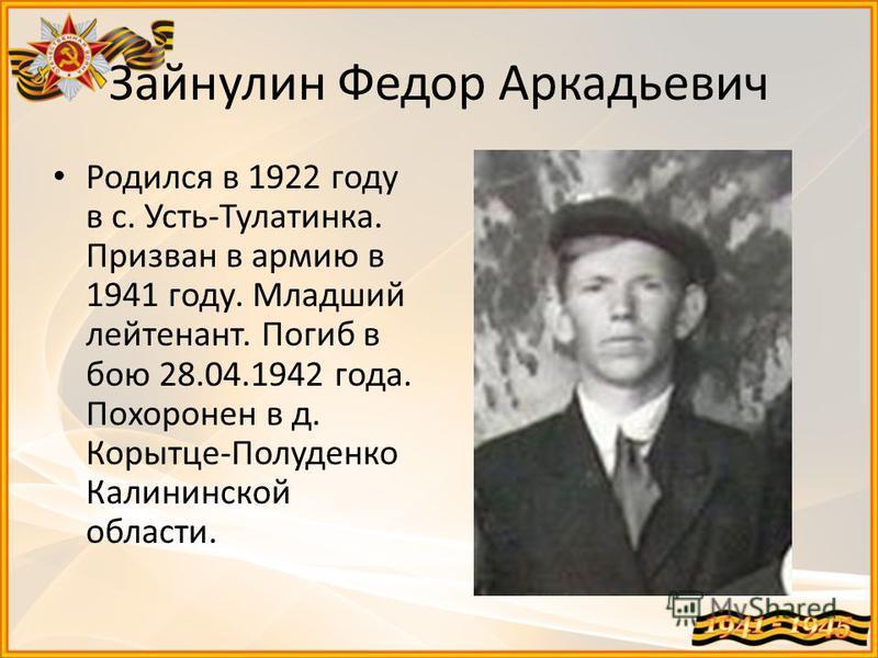 Зайнулин Федор Аркадьевич Родился в 1922 году в с. Усть-Тулатинка. Призван в армию в 1941 году. Младший лейтенант. Погиб в бою 28.04.1942 года. Похоронен в д. Корытце-Полуденко Калининской области.