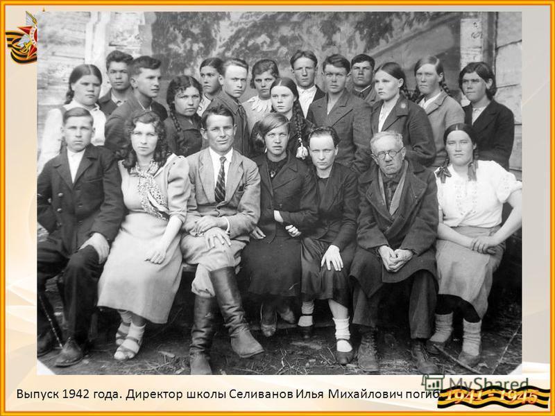 Выпуск 1942 года. Директор школы Селиванов Илья Михайлович погиб.