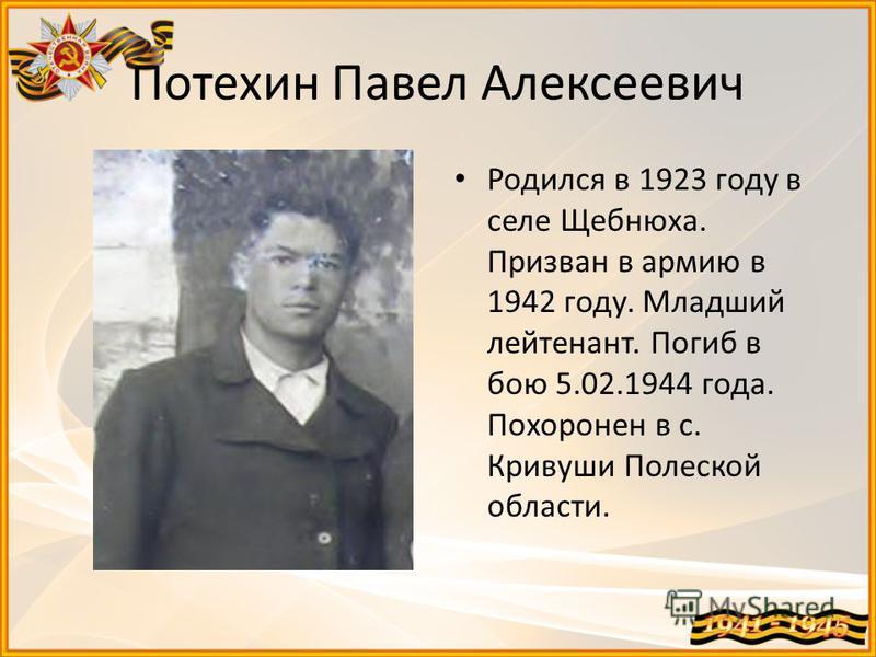 Потехин Павел Алексеевич Родился в 1923 году в селе Щебнюха. Призван в армию в 1942 году. Младший лейтенант. Погиб в бою 5.02.1944 года. Похоронен в с. Кривуши Полеской области.