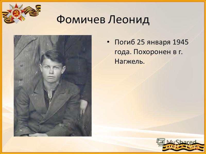 Фомичев Леонид Погиб 25 января 1945 года. Похоронен в г. Нагжель.