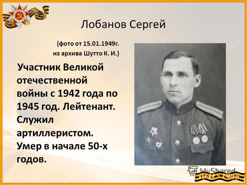 Лобанов Сергей (фото от 15.01.1949 г. из архива Шутто К. И.) Участник Великой отечественной войны с 1942 года по 1945 год. Лейтенант. Служил артиллеристом. Умер в начале 50-х годов.
