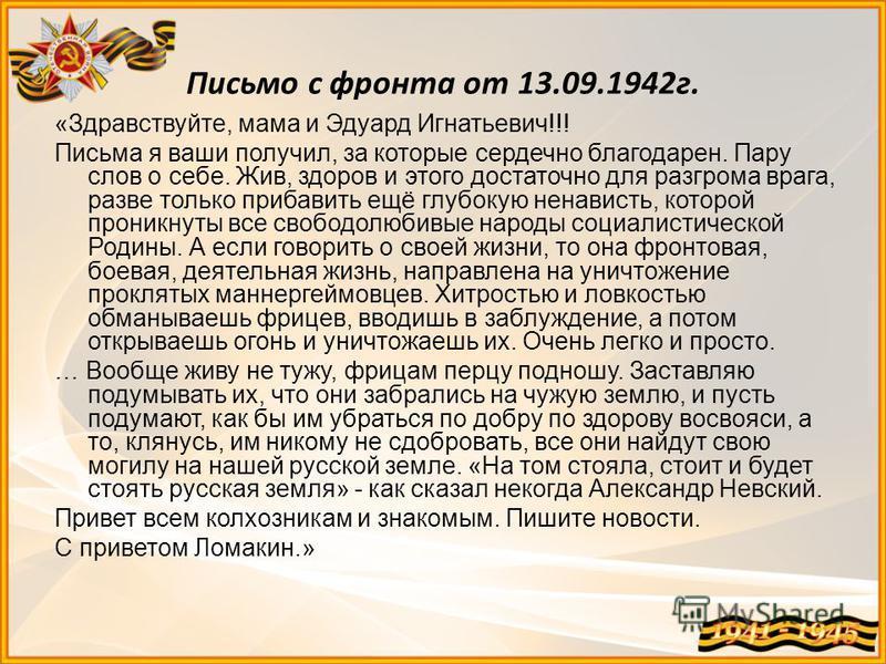 Письмо с фронта от 13.09.1942 г. «Здравствуйте, мама и Эдуард Игнатьевич!!! Письма я ваши получил, за которые сердечно благодарен. Пару слов о себе. Жив, здоров и этого достаточно для разгрома врага, разве только прибавить ещё глубокую ненависть, кот