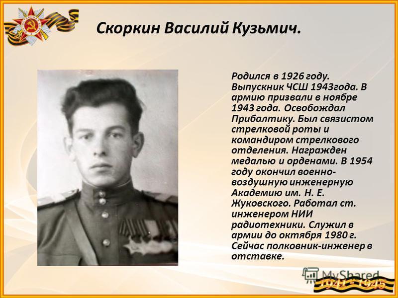 Скоркин Василий Кузьмич. Родился в 1926 году. Выпускник ЧСШ 1943 года. В армию призвали в ноябре 1943 года. Освобождал Прибалтику. Был связистом стрелковой роты и командиром стрелкового отделения. Награжден медалью и орденами. В 1954 году окончил вое