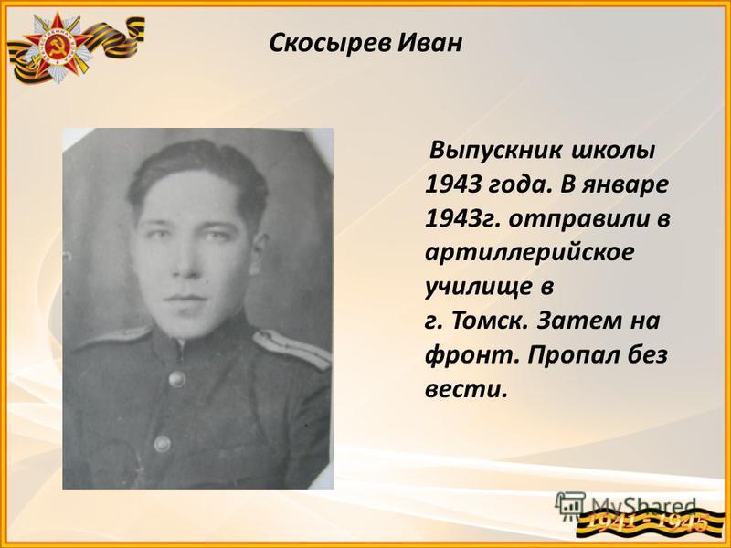 Скосырев Иван Выпускник школы 1943 года. В январе 1943 г. отправили в артиллерийское училище в г. Томск. Затем на фронт. Пропал без вести.