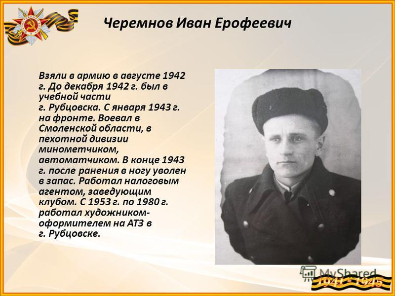 Черемнов Иван Ерофеевич Взяли в армию в августе 1942 г. До декабря 1942 г. был в учебной части г. Рубцовска. С января 1943 г. на фронте. Воевал в Смоленской области, в пехотной дивизии минометчиком, автоматчиком. В конце 1943 г. после ранения в ногу