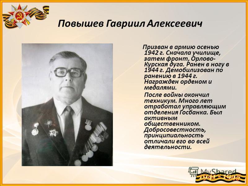 Повышев Гавриил Алексеевич Призван в армию осенью 1942 г. Сначала училище, затем фронт, Орлово- Курская дуга. Ранен в ногу в 1944 г. Демобилизован по ранению в 1944 г. Награжден орденом и медалями. После войны окончил техникум. Много лет отработал уп
