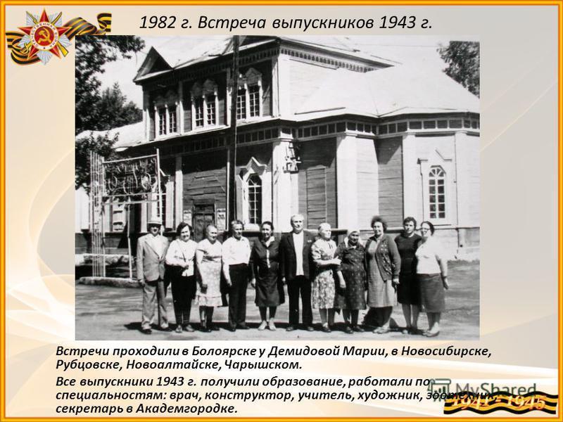 1982 г. Встреча выпускников 1943 г. Встречи проходили в Болоярске у Демидовой Марии, в Новосибирске, Рубцовске, Новоалтайске, Чарышском. Все выпускники 1943 г. получили образование, работали по специальностям: врач, конструктор, учитель, художник, зо