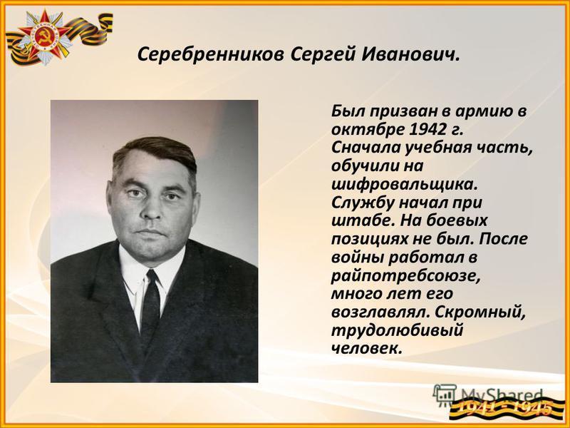 Серебренников Сергей Иванович. Был призван в армию в октябре 1942 г. Сначала учебная часть, обучили на шифровальщика. Службу начал при штабе. На боевых позициях не был. После войны работал в райпотребсоюзе, много лет его возглавлял. Скромный, трудолю