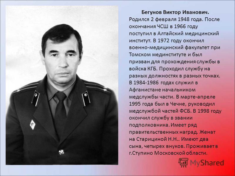 Бегунов Виктор Иванович. Родился 2 февраля 1948 года. После окончания ЧСШ в 1966 году поступил в Алтайский медицинский институт. В 1972 году окончил военно-медицинский факультет при Томском мединституте и был призван для прохождения службы в войска К
