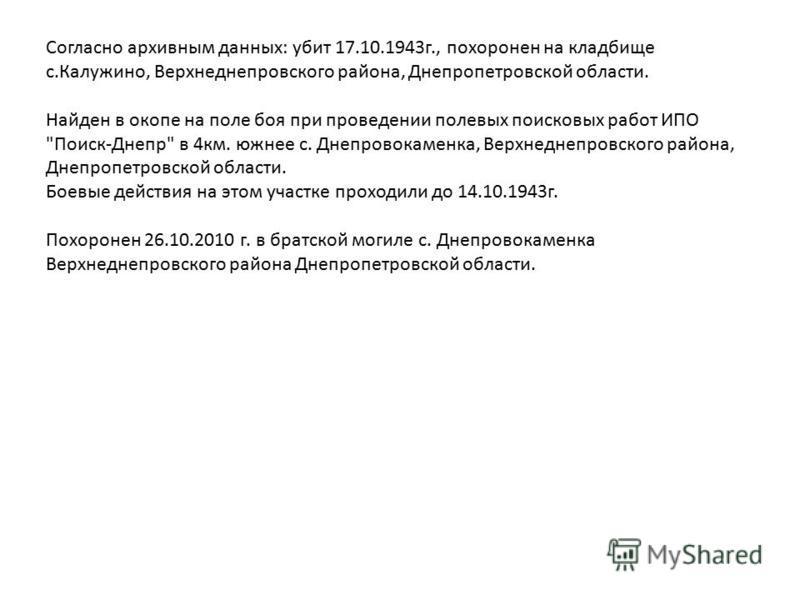 Согласно архивным данных: убит 17.10.1943 г., похоронен на кладбище с.Калужино, Верхнеднепровского района, Днепропетровской области. Найден в окопе на поле боя при проведении полевых поисковых работ ИПО