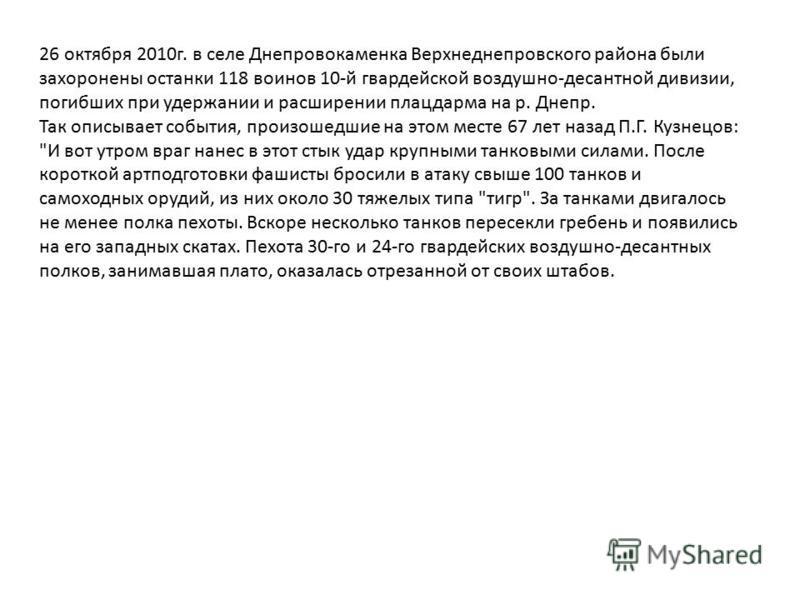 26 октября 2010 г. в селе Днепровокаменка Верхнеднепровского района были захоронены останки 118 воинов 10-й гвардейской воздушно-десантной дивизии, погибших при удержании и расширении плацдарма на р. Днепр. Так описывает события, произошедшие на этом