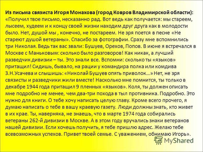 Из письма связиста Игоря Монахова (город Ковров Владимирской области): «Получил твое письмо, несказанно рад. Вот ведь как получается: мы стареем, лысеем, худеем и к концу своей жизни находим друг друга как в молодости было. Нет, душой мы, конечно, не