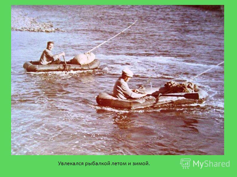 Увлекался рыбалкой летом и зимой.