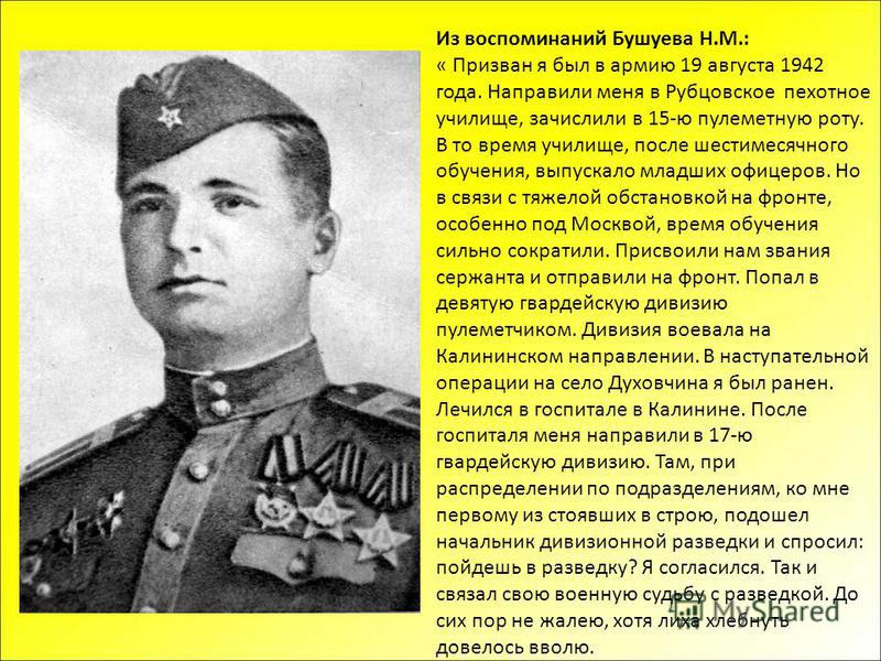 Из воспоминаний Бушуева Н.М.: « Призван я был в армию 19 августа 1942 года. Направили меня в Рубцовское пехотное училище, зачислили в 15-ю пулеметную роту. В то время училище, после шестимесячного обучения, выпускало младших офицеров. Но в связи с тя