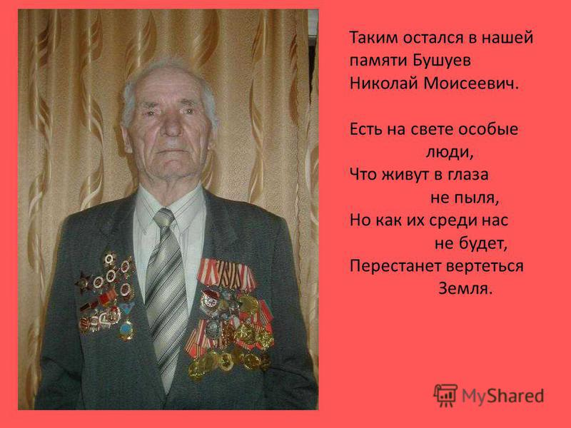 Таким остался в нашей памяти Бушуев Николай Моисеевич. Есть на свете особые люди, Что живут в глаза не пыля, Но как их среди нас не будет, Перестанет вертеться Земля.