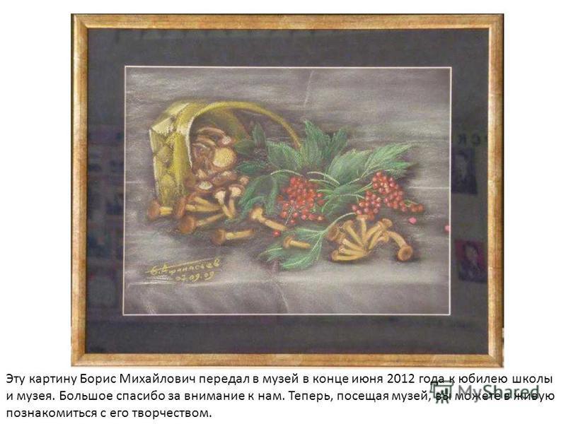 Эту картину Борис Михайлович передал в музей в конце июня 2012 года к юбилею школы и музея. Большое спасибо за внимание к нам. Теперь, посещая музей, вы можете в живую познакомиться с его творчеством.