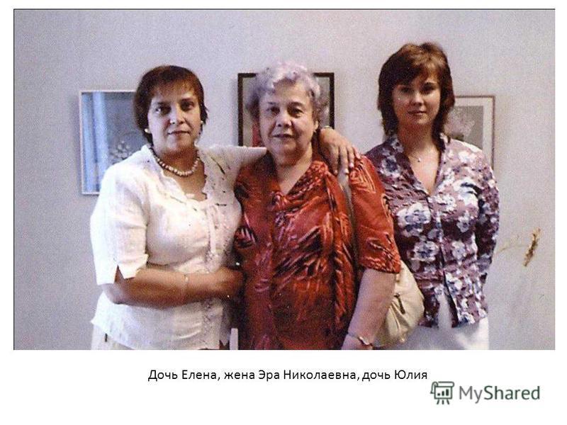 Дочь Елена, жена Эра Николаевна, дочь Юлия