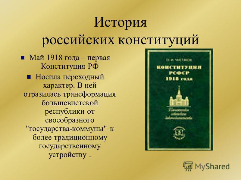 История российских конституций Май 1918 года – первая Конституция РФ Носила переходный характер. В ней отразилась трансформация большевистской республики от своеобразного государства-коммуны к более традиционному государственному устройству.