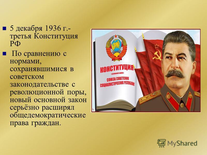 5 декабря 1936 г.- третья Конституция РФ По сравнению с нормами, сохранявшимися в советском законодательстве с революционной поры, новый основной закон серьёзно расширял общедемократические права граждан.