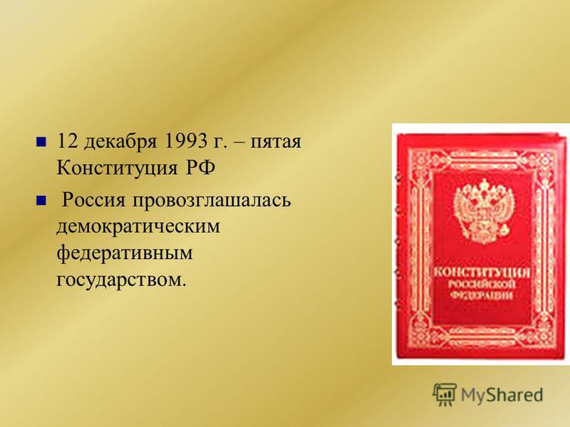 12 декабря 1993 г. – пятая Конституция РФ Россия провозглашалась демократическим федеративным государством.
