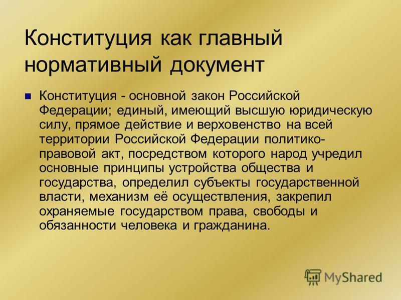 Конституция как главный нормативный документ Конституция - основной закон Российской Федерации; единый, имеющий высшую юридическую силу, прямое действие и верховенство на всей территории Российской Федерации политико- правовой акт, посредством которо
