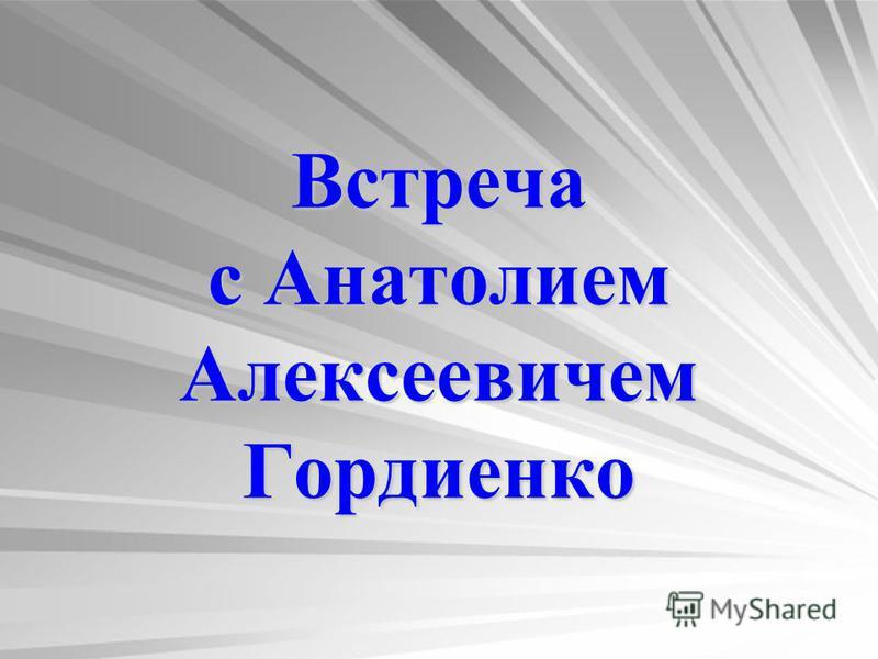 Встреча с Анатолием Алексеевичем Гордиенко