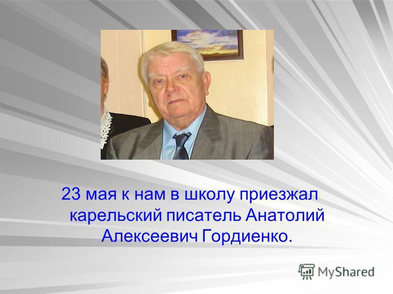 23 мая к нам в школу приезжал карельский писатель Анатолий Алексеевич Гордиенко.