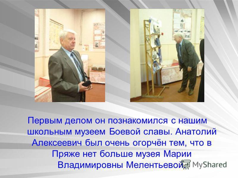 Первым делом он познакомился с нашим школьным музеем Боевой славы. Анатолий Алексеевич был очень огорчён тем, что в Пряже нет больше музея Марии Владимировны Мелентьевой.