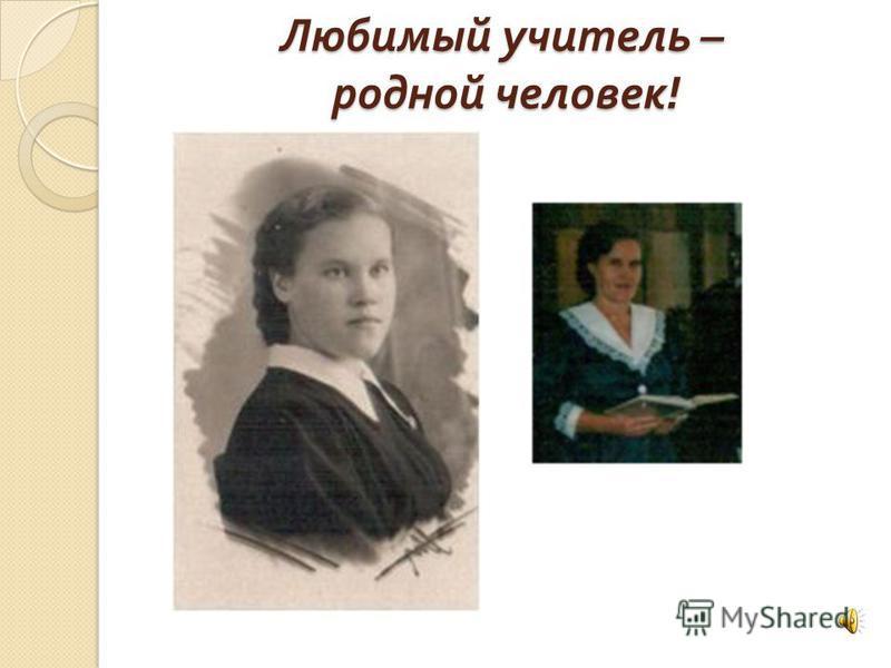 Любимый учитель – родной человек !