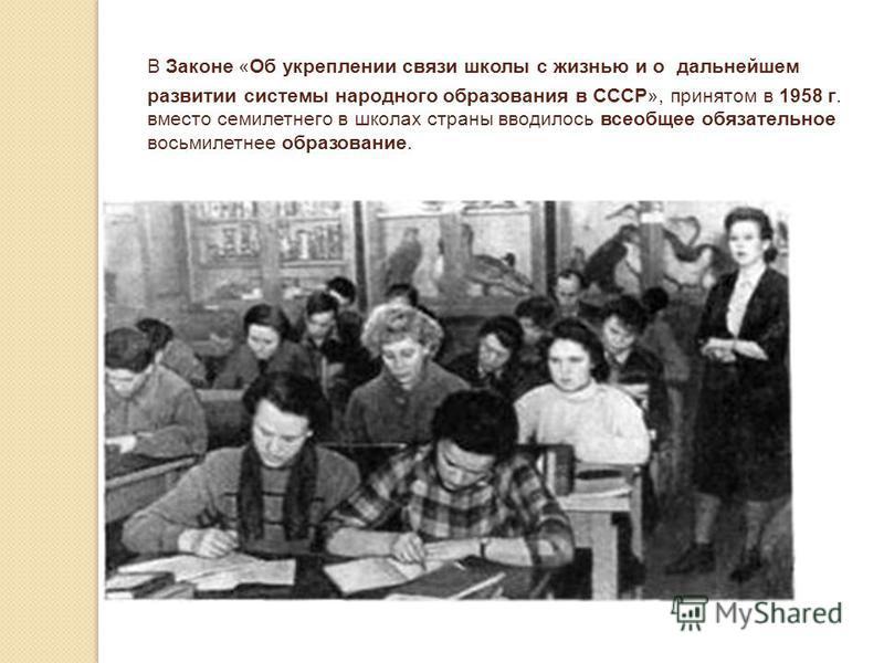 В Законе «Об укреплении связи школы с жизнью и о дальнейшем развитии системы народного образования в СССР», принятом в 1958 г. вместо семилетнего в школах страны вводилось всеобщее обязательное восьмилетнее образование.