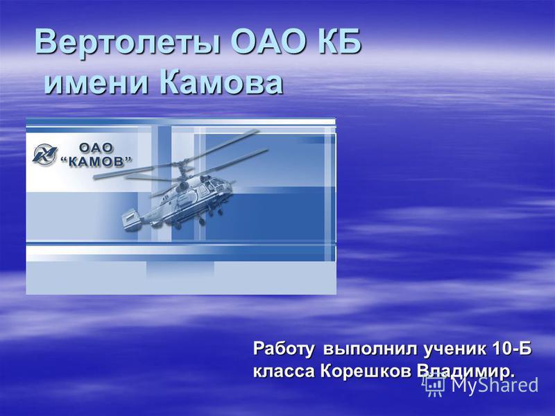 Вертолеты ОАО КБ имени Камова Работу выполнил ученик 10-Б класса Корешков Владимир.