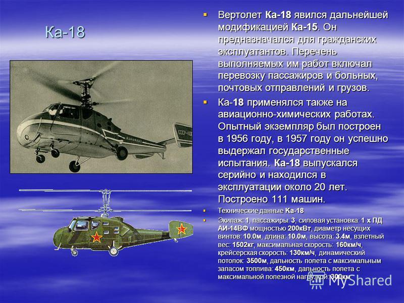 Ка-18 Вертолет Ка-18 явился дальнейшей модификацией Ка-15. Он предназначался для гражданских эксплуатантов. Перечень выполняемых им работ включал перевозку пассажиров и больных, почтовых отправлений и грузов. Вертолет Ка-18 явился дальнейшей модифика