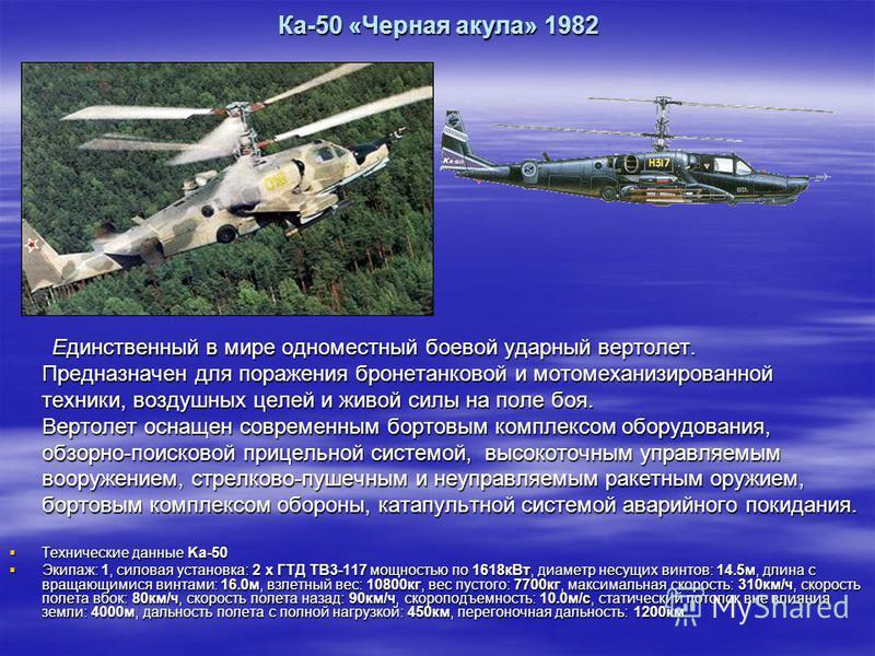 Ка-50 «Черная акула» 1982 Единственный в мире одноместный боевой ударный вертолет. Предназначен для поражения бронетанковой и мотомеханизированной техники, воздушных целей и живой силы на поле боя. Вертолет оснащен современным бортовым комплексом обо