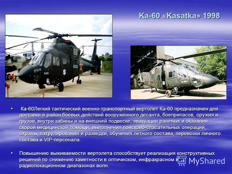 Ka-60 «Kasatka» 1998 Ка-60Легкий тактический военно-транспортный вертолет Ка-60 предназначен для доставки в район боевых действий вооруженного десанта, боеприпасов, оружия и грузов, внутри кабины и на внешней подвеске, эвакуации раненых и оказания ск