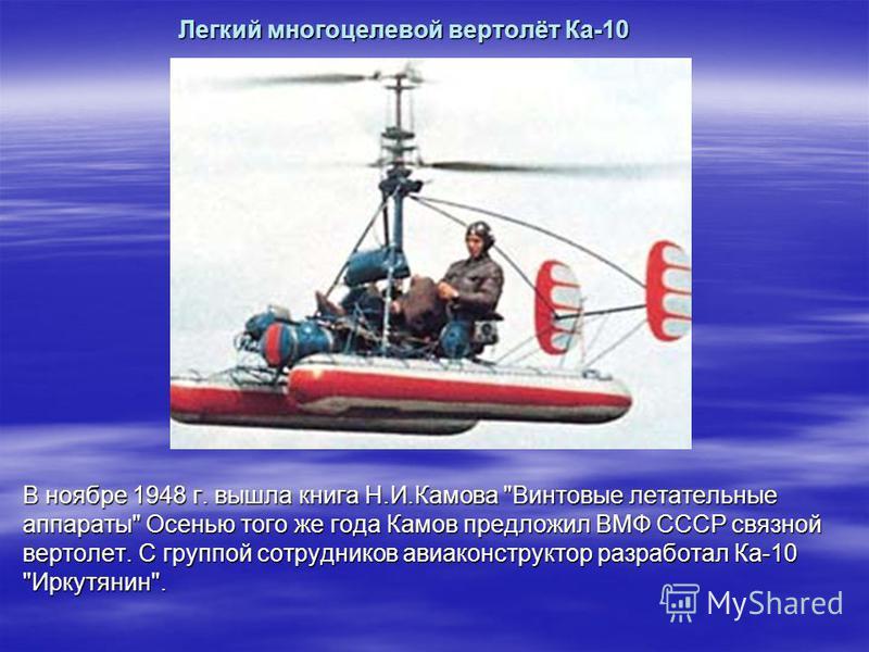 Легкий многоцелевой вертолёт Ка-10 В ноябре 1948 г. вышла книга Н.И.Камова Винтовые летательные аппараты Осенью того же года Камов предложил ВМФ СССР связной вертолет. С группой сотрудников авиаконструктор разработал Ка-10 Иркутянин.