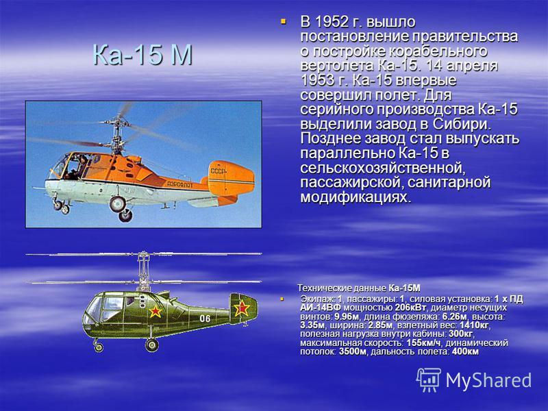 Ка-15 М В 1952 г. вышло постановление правительства о постройке корабельного вертолета Ка-15. 14 апреля 1953 г. Ка-15 впервые совершил полет. Для серийного производства Ка-15 выделили завод в Сибири. Позднее завод стал выпускать параллельно Ка-15 в с