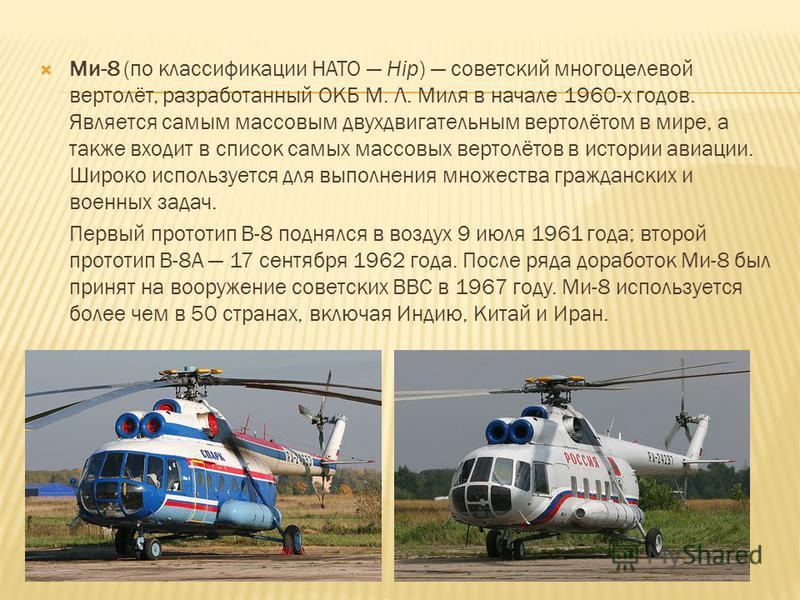 Ми-8 (по классификации НАТО Hip) советский многоцелевой вертолёт, разработанный ОКБ М. Л. Миля в начале 1960-х годов. Является самым массовым двухдвигательным вертолётом в мире, а также входит в список самых массовых вертолётов в истории авиации. Шир
