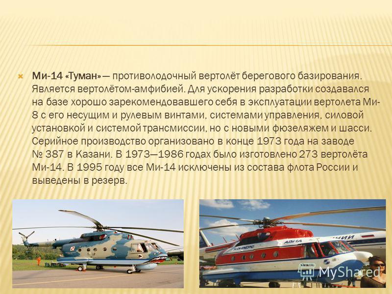 Ми-14 «Туман» противолодочный вертолёт берегового базирования. Является вертолётом-амфибией. Для ускорения разработки создавался на базе хорошо зарекомендовавшего себя в эксплуатации вертолета Ми- 8 с его несущим и рулевым винтами, системами управлен