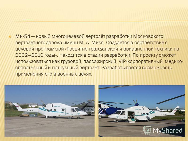 Ми-54 новый многоцелевой вертолёт разработки Московского вертолётного завода имени М. Л. Миля. Создаётся в соответствие с целевой программой «Развитие гражданской и авиационной техники на 20022010 годы». Находится в стадии разработки. По проекту смож