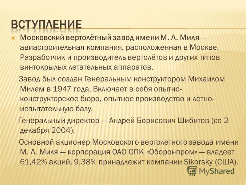 Московский вертолётный завод имени М. Л. Миля авиастроительная компания, расположенная в Москве. Разработчик и производитель вертолётов и других типов винтокрылых летательных аппаратов. Завод был создан Генеральным конструктором Михаилом Милем в 1947