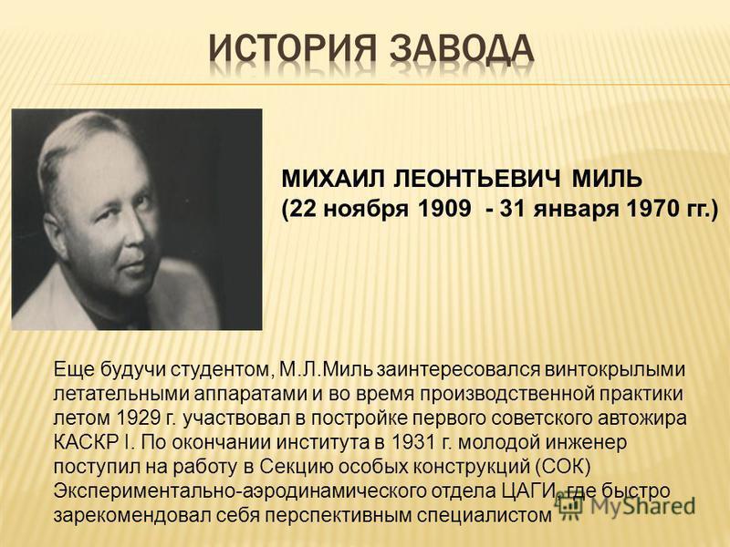Еще будучи студентом, М.Л.Миль заинтересовался винтокрылыми летательными аппаратами и во время производственной практики летом 1929 г. участвовал в постройке первого советского автожира КАСКР I. По окончании института в 1931 г. молодой инженер поступ