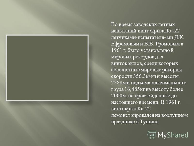 Во время заводских летных испытаний винтокрыла Ка-22 летчиками-испытателя- ми Д.К. Ефремовым и В.В. Громовым в 1961 г. было установлено 8 мировых рекордов для винтокрылов, среди которых абсолютные мировые рекорды скорости 356.3 км/ч и высоты 2588 м и