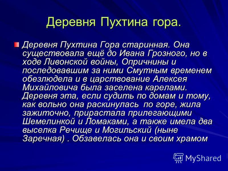 Деревня Пухтина гора. Деревня Пухтина Гора старинная. Она существовала ещё до Ивана Грозного, но в ходе Ливонской войны, Опричнины и последовавшим за ними Смутным временем обезлюдела и в царствование Алексея Михайловича была заселена карелами. Деревн