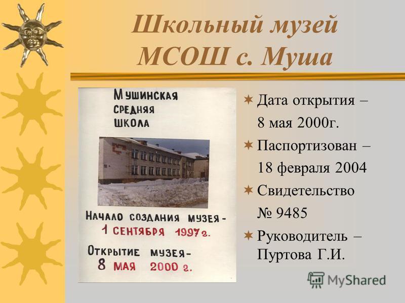 Школьный музей МСОШ с. Муша Дата открытия – 8 мая 2000 г. Паспортизован – 18 февраля 2004 Свидетельство 9485 Руководитель – Пуртова Г.И.