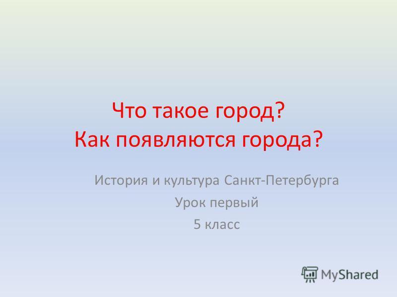 Что такое город? Как появляются города? История и культура Санкт-Петербурга Урок первый 5 класс