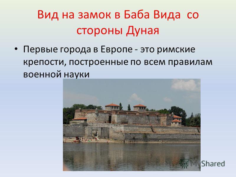 Вид на замок в Баба Вида со стороны Дуная Первые города в Европе - это римские крепости, построенные по всем правилам военной науки