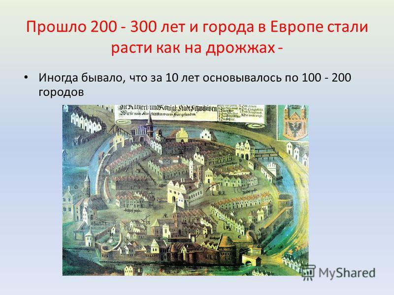 Прошло 200 - 300 лет и города в Европе стали расти как на дрожжах - Иногда бывало, что за 10 лет основывалось по 100 - 200 городов