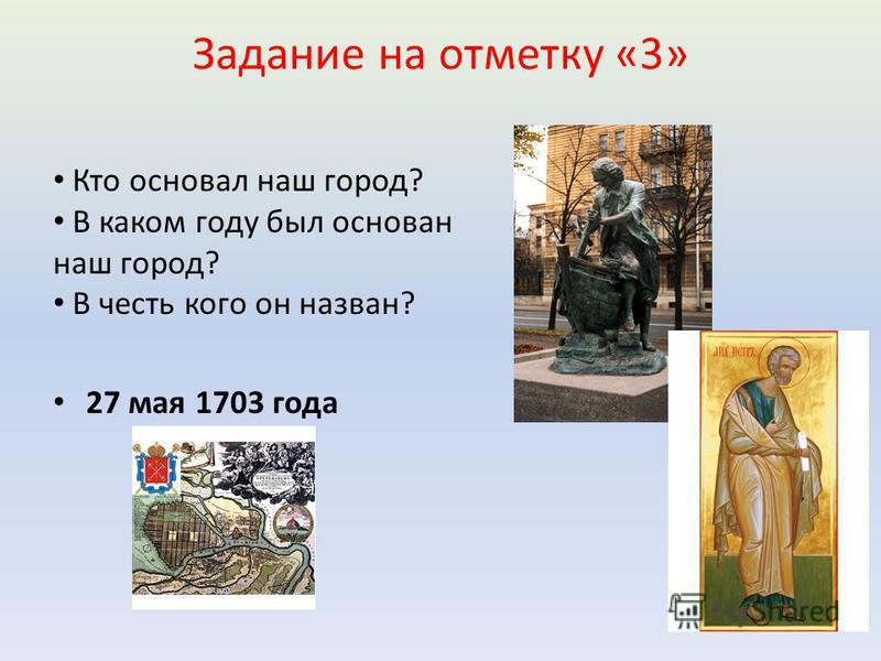 Задание на отметку «3» Кто основал наш город? В каком году был основан наш город? В честь кого он назван? 27 мая 1703 года